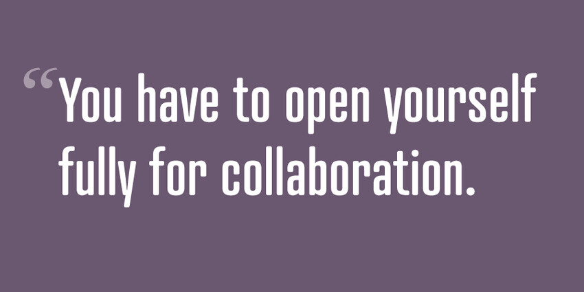 You have to open yourself fully for collaboration.